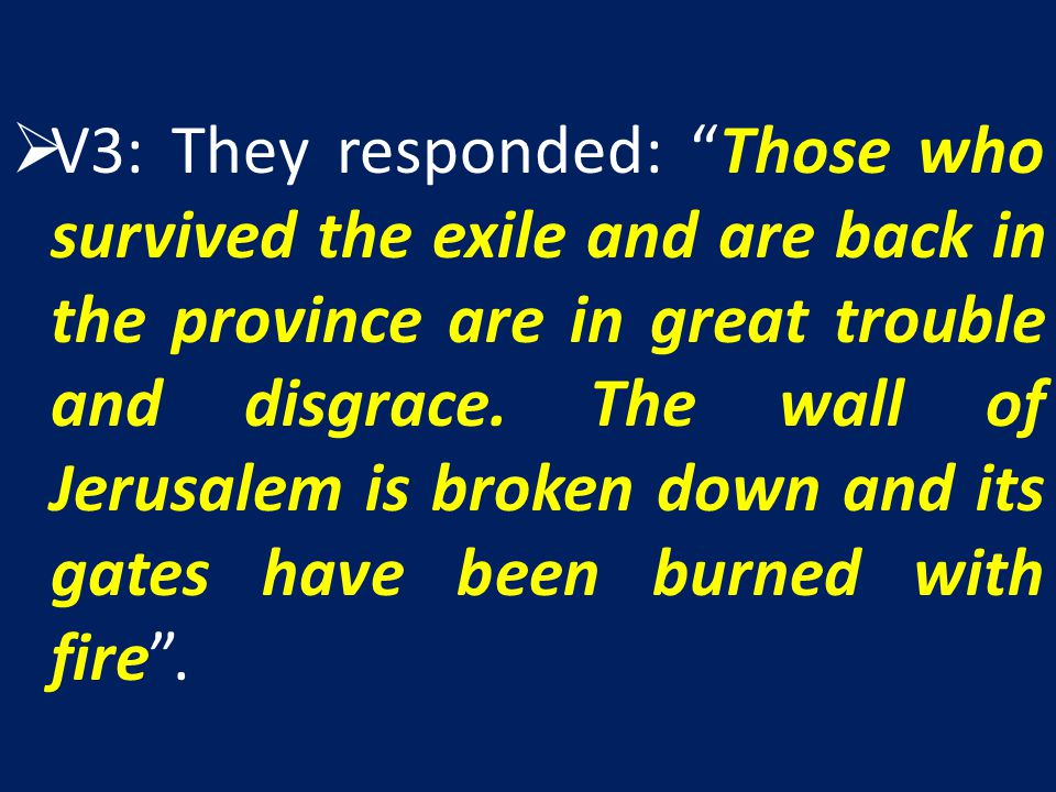 V3: They responded: Those who survived the exile and are back in the province are in great trouble and disgrace.
