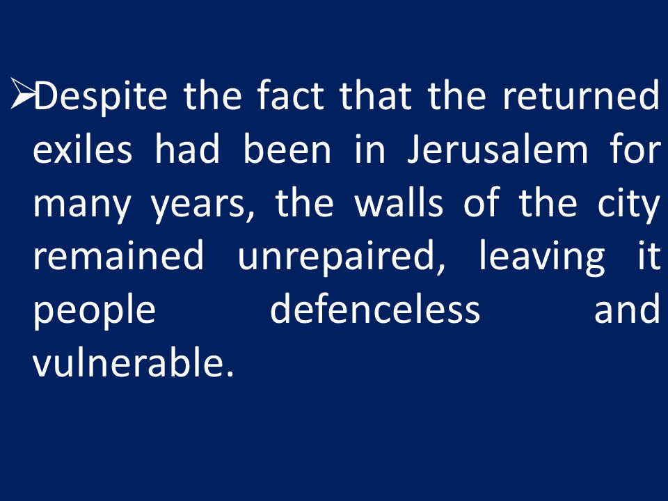 Despite the fact that the returned exiles had been in Jerusalem for many years, the walls of the city remained unrepaired, leaving it people defenceless and vulnerable.