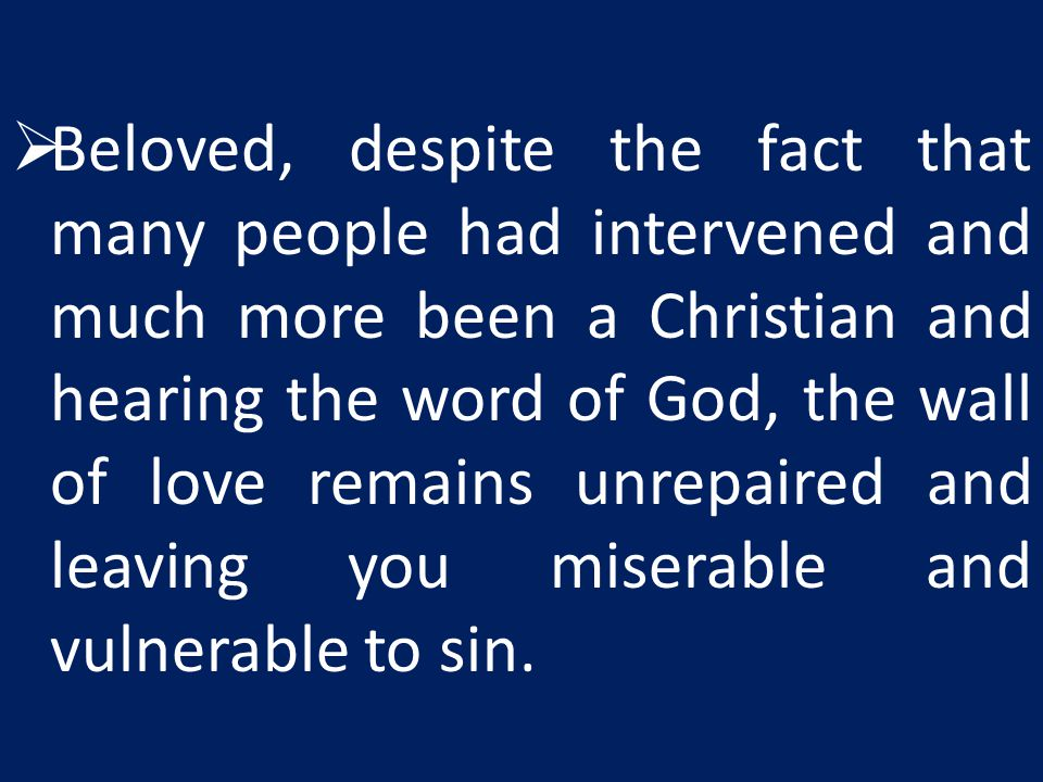 Beloved, despite the fact that many people had intervened and much more been a Christian and hearing the word of God, the wall of love remains unrepaired and leaving you miserable and vulnerable to sin.
