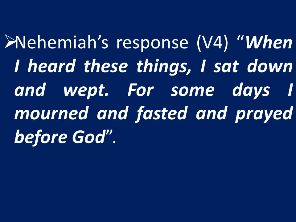 Nehemiah's response (V4) When I heard these things, I sat down and wept.