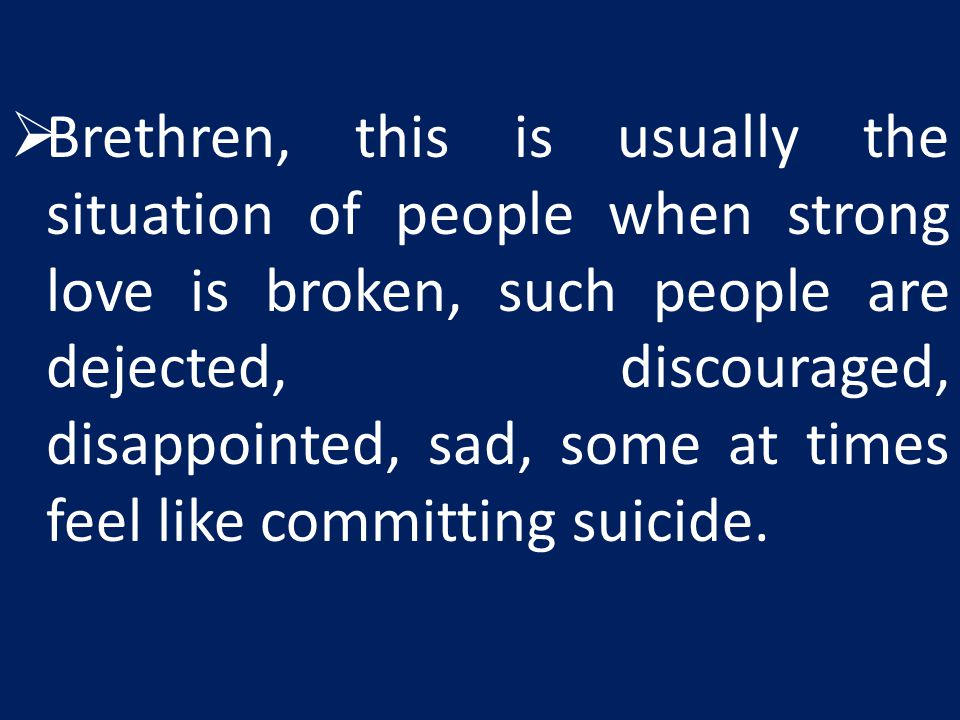 Brethren, this is usually the situation of people when strong love is broken, such people are dejected, discouraged, disappointed, sad, some at times feel like committing suicide.