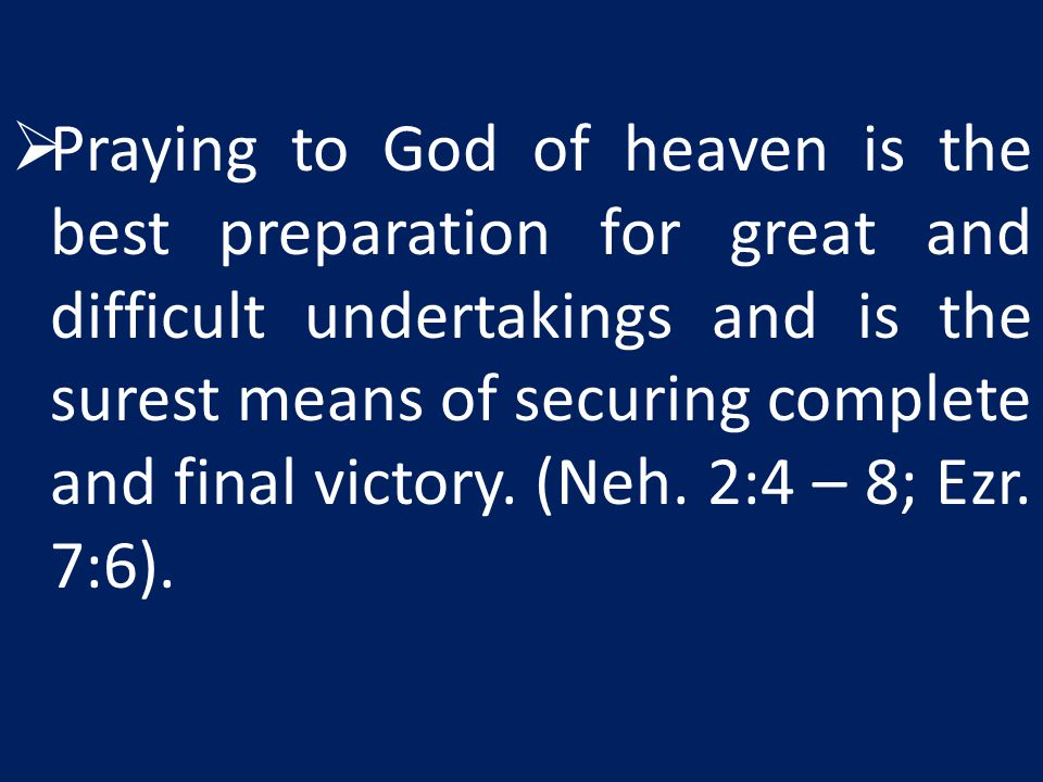 Praying to God of heaven is the best preparation for great and difficult undertakings and is the surest means of securing complete and final victory.