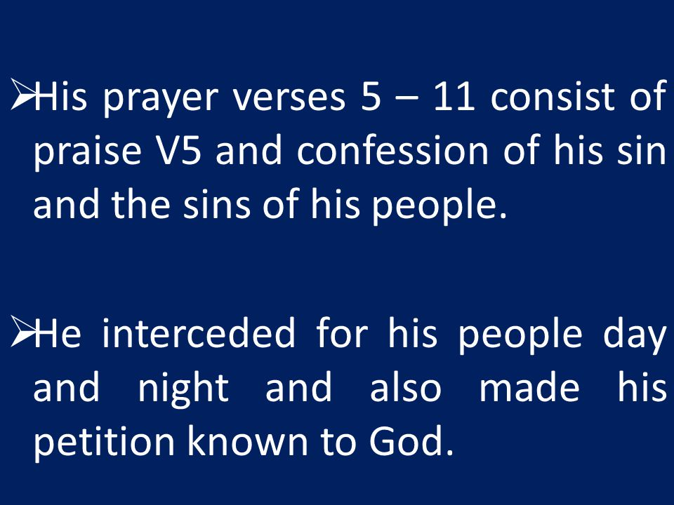 His prayer verses 5 – 11 consist of praise V5 and confession of his sin and the sins of his people.