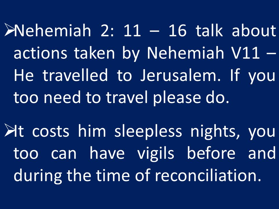 Nehemiah 2: 11 – 16 talk about actions taken by Nehemiah V11 – He travelled to Jerusalem. If you too need to travel please do.
