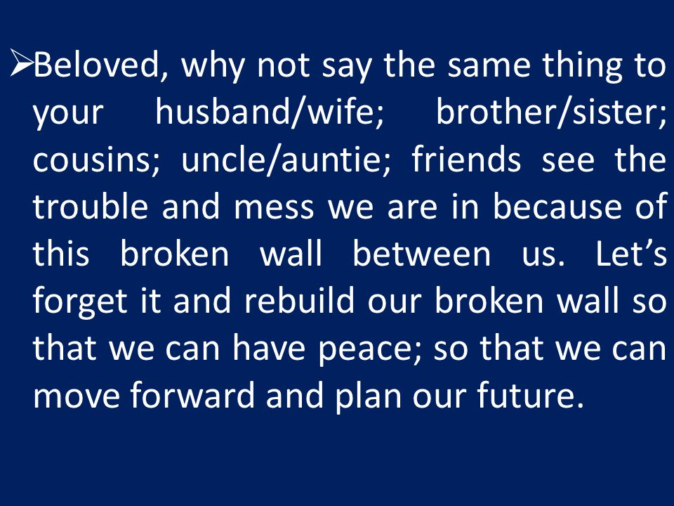 Beloved, why not say the same thing to your husband/wife; brother/sister; cousins; uncle/auntie; friends see the trouble and mess we are in because of this broken wall between us.