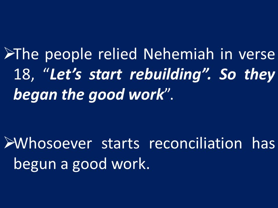 The people relied Nehemiah in verse 18, Let's start rebuilding