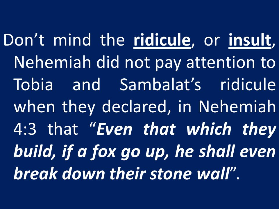 Don't mind the ridicule, or insult, Nehemiah did not pay attention to Tobia and Sambalat's ridicule when they declared, in Nehemiah 4:3 that Even that which they build, if a fox go up, he shall even break down their stone wall .