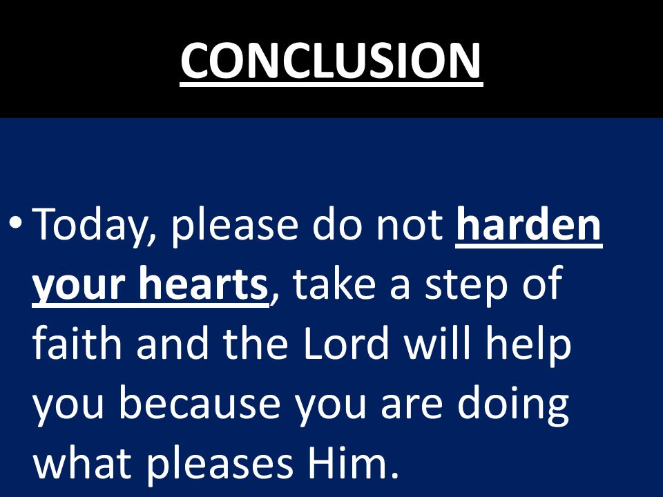 CONCLUSION Today, please do not harden your hearts, take a step of faith and the Lord will help you because you are doing what pleases Him.