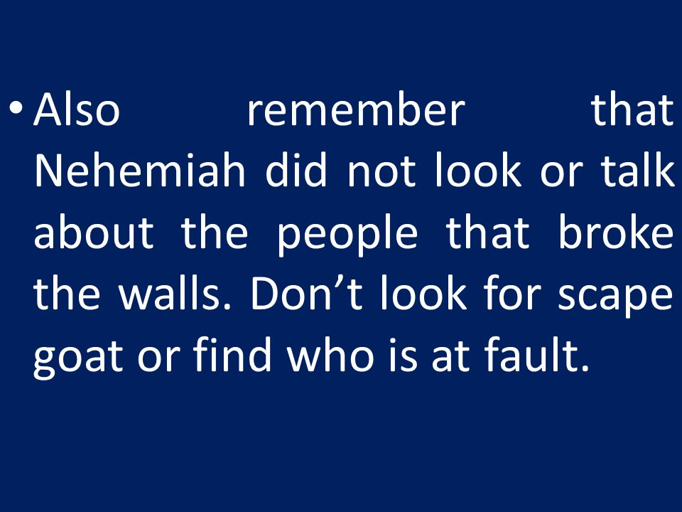 Also remember that Nehemiah did not look or talk about the people that broke the walls.
