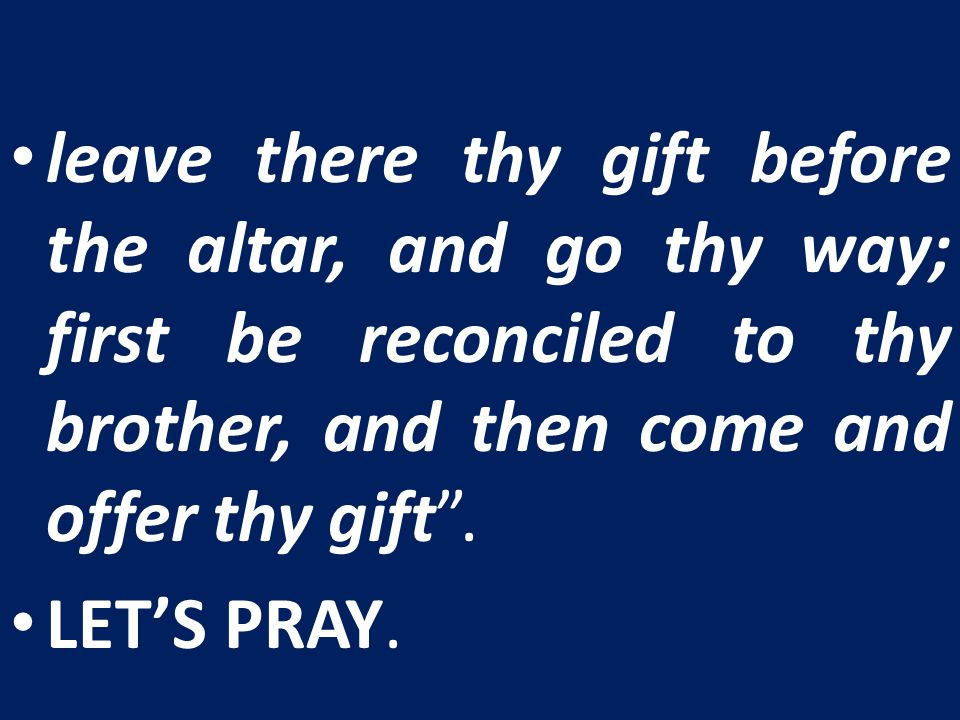 leave there thy gift before the altar, and go thy way; first be reconciled to thy brother, and then come and offer thy gift .
