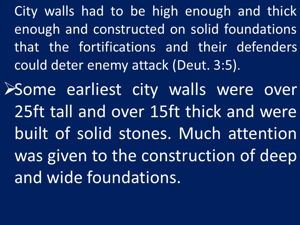 City walls had to be high enough and thick enough and constructed on solid foundations that the fortifications and their defenders could deter enemy attack (Deut. 3:5).