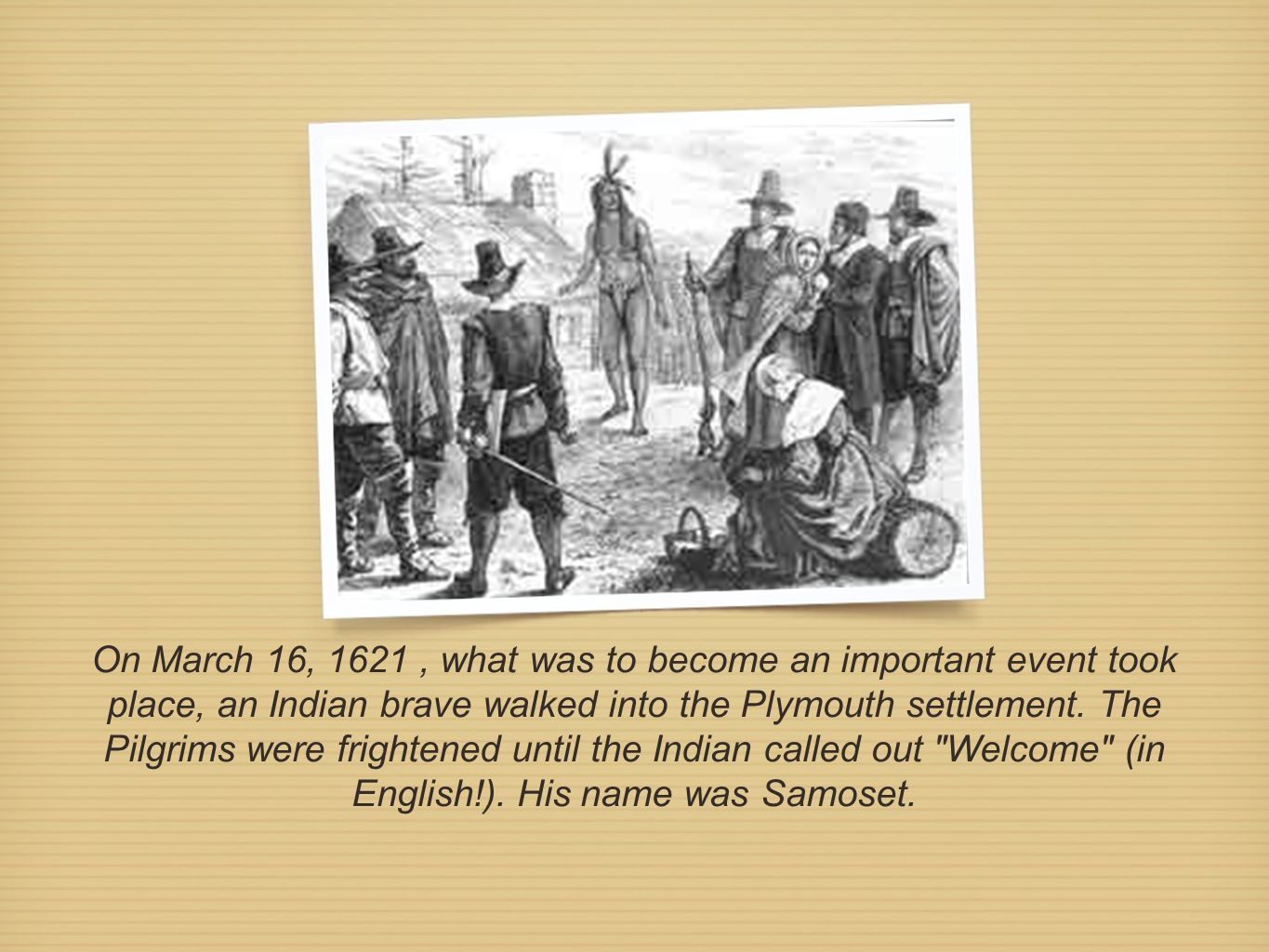 On March 16, 1621 , what was to become an important event took place, an Indian brave walked into the Plymouth settlement.