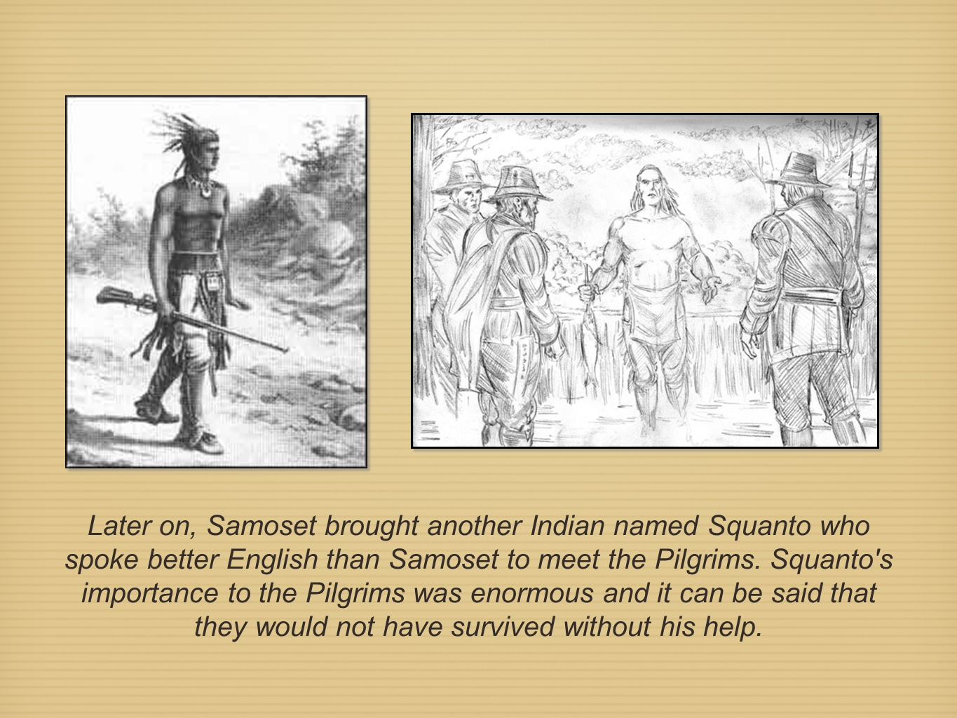 Later on, Samoset brought another Indian named Squanto who spoke better English than Samoset to meet the Pilgrims.