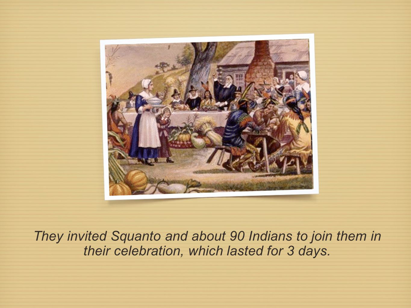 They invited Squanto and about 90 Indians to join them in their celebration, which lasted for 3 days.