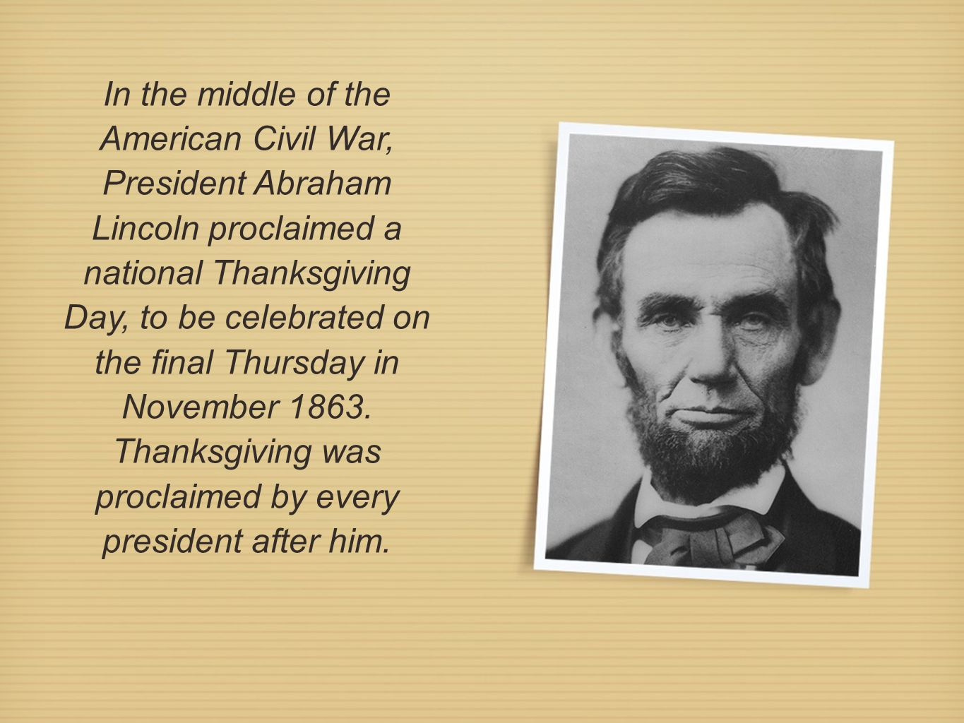 In the middle of the American Civil War, President Abraham Lincoln proclaimed a national Thanksgiving Day, to be celebrated on the final Thursday in November 1863.