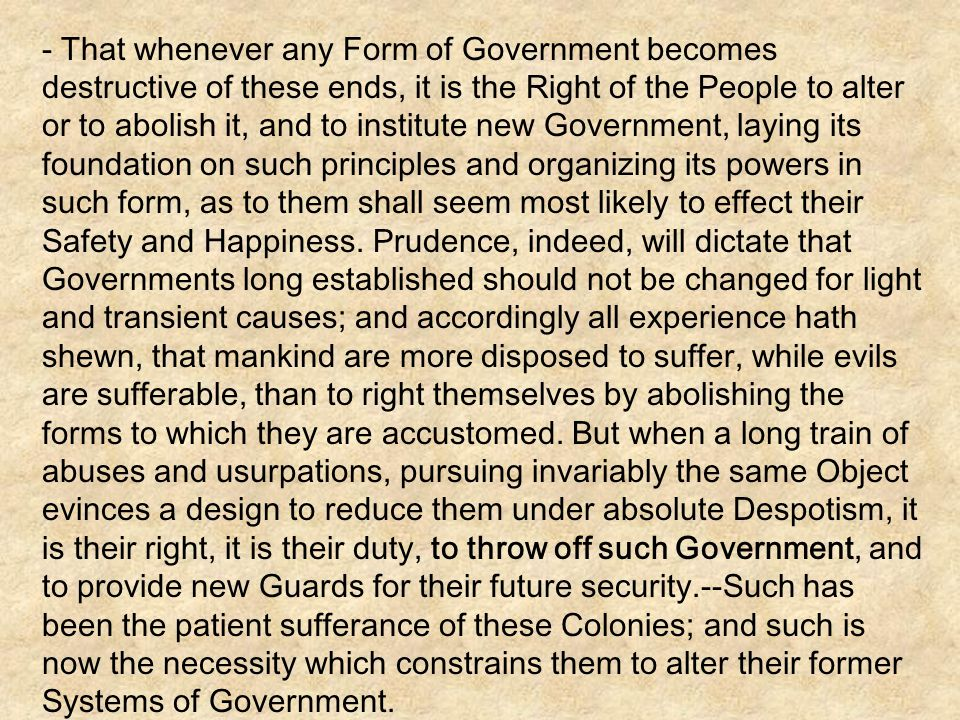 - That whenever any Form of Government becomes destructive of these ends, it is the Right of the People to alter or to abolish it, and to institute new Government, laying its foundation on such principles and organizing its powers in such form, as to them shall seem most likely to effect their Safety and Happiness.