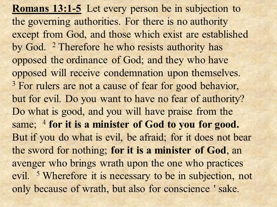 Romans 13:1-5 Let every person be in subjection to the governing authorities.