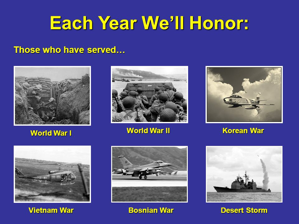 Each Year We'll Honor: Those who have served… World War I World War II