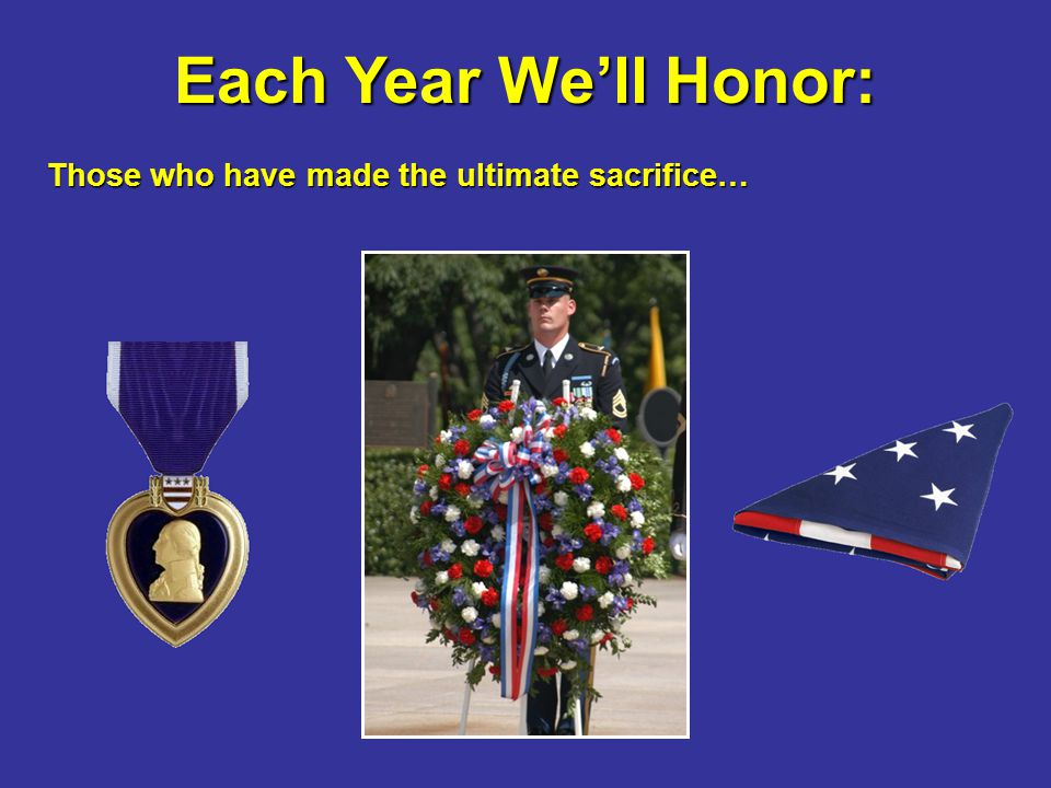 Each Year We'll Honor: Those who have made the ultimate sacrifice…