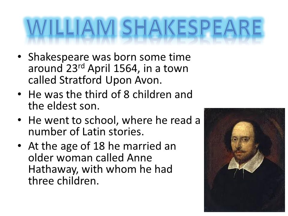 William Shakespeare Shakespeare was born some time around 23rd April 1564, in a town called Stratford Upon Avon.