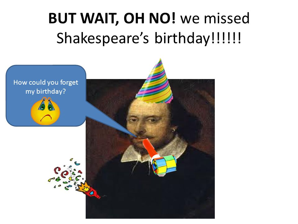 BUT WAIT, OH NO! we missed Shakespeare's birthday!!!!!!