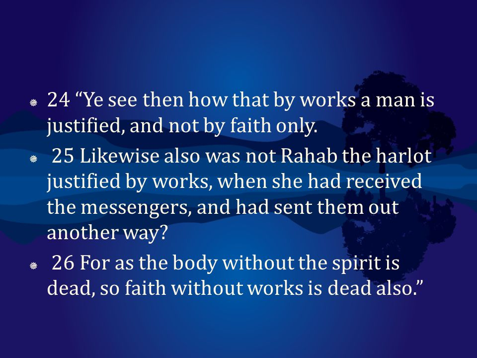 24 Ye see then how that by works a man is justified, and not by faith only.