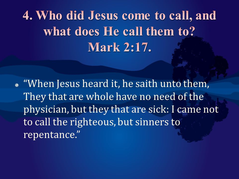 4. Who did Jesus come to call, and what does He call them to Mark 2:17.