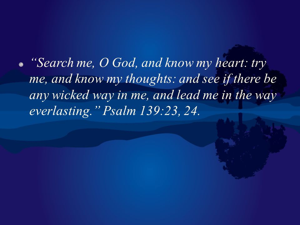 Search me, O God, and know my heart: try me, and know my thoughts: and see if there be any wicked way in me, and lead me in the way everlasting. Psalm 139:23, 24.