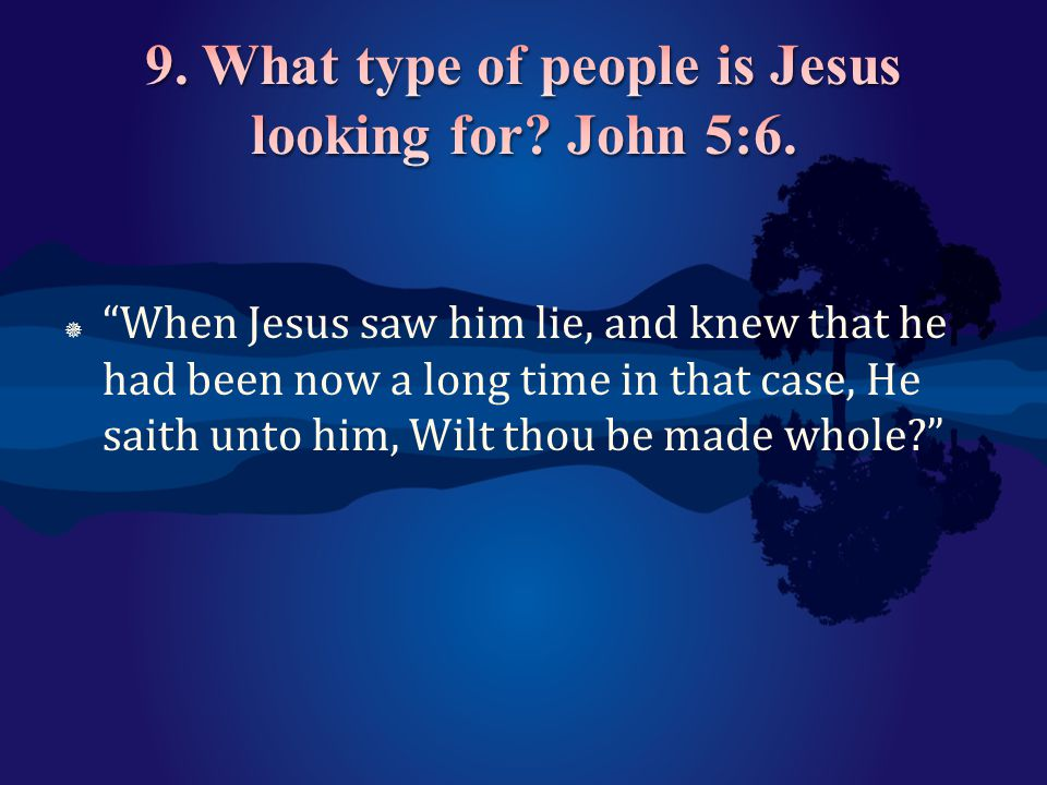 9. What type of people is Jesus looking for John 5:6.