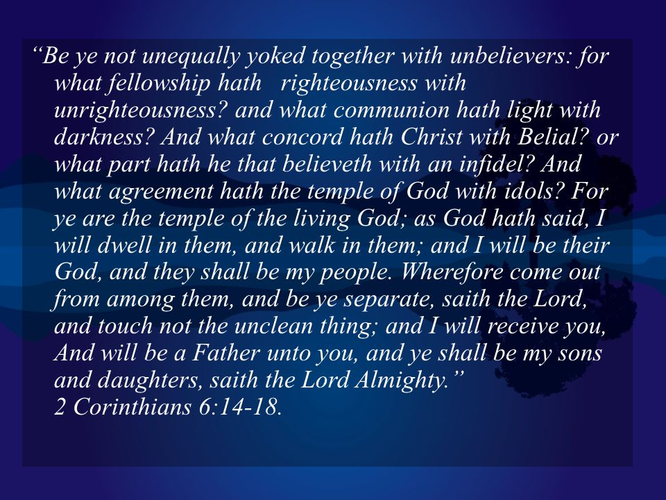 Be ye not unequally yoked together with unbelievers: for what fellowship hath righteousness with unrighteousness.