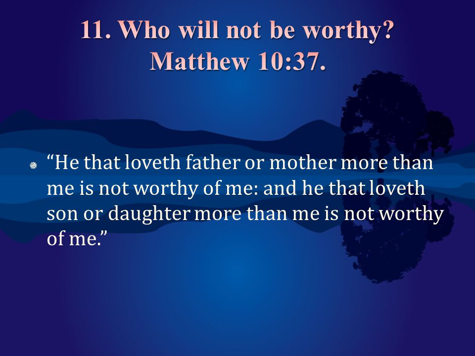 11. Who will not be worthy Matthew 10:37.