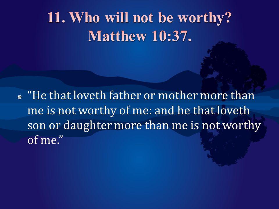 11. Who will not be worthy Matthew 10:37.
