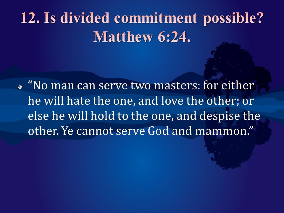 12. Is divided commitment possible Matthew 6:24.