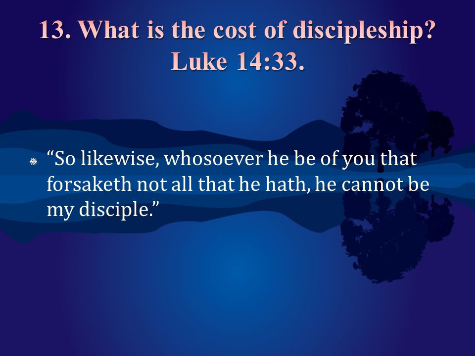 13. What is the cost of discipleship Luke 14:33.