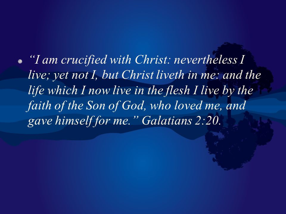 I am crucified with Christ: nevertheless I live; yet not I, but Christ liveth in me: and the life which I now live in the flesh I live by the faith of the Son of God, who loved me, and gave himself for me. Galatians 2:20.