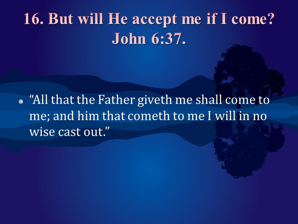 16. But will He accept me if I come John 6:37.