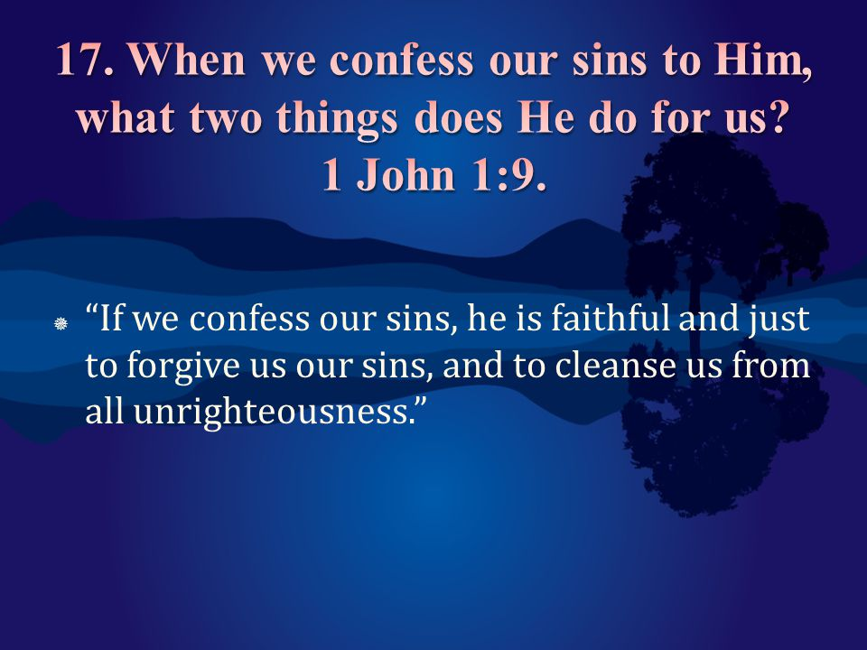 17. When we confess our sins to Him, what two things does He do for us