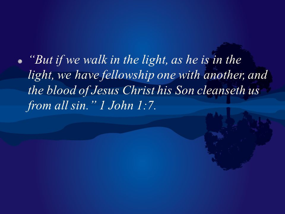 But if we walk in the light, as he is in the light, we have fellowship one with another, and the blood of Jesus Christ his Son cleanseth us from all sin. 1 John 1:7.