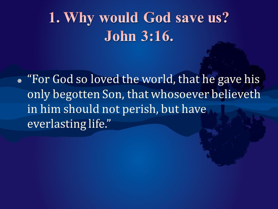 1. Why would God save us John 3:16.