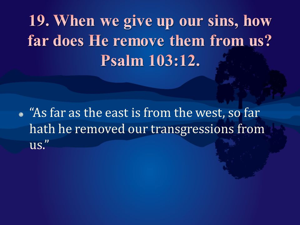 19. When we give up our sins, how far does He remove them from us