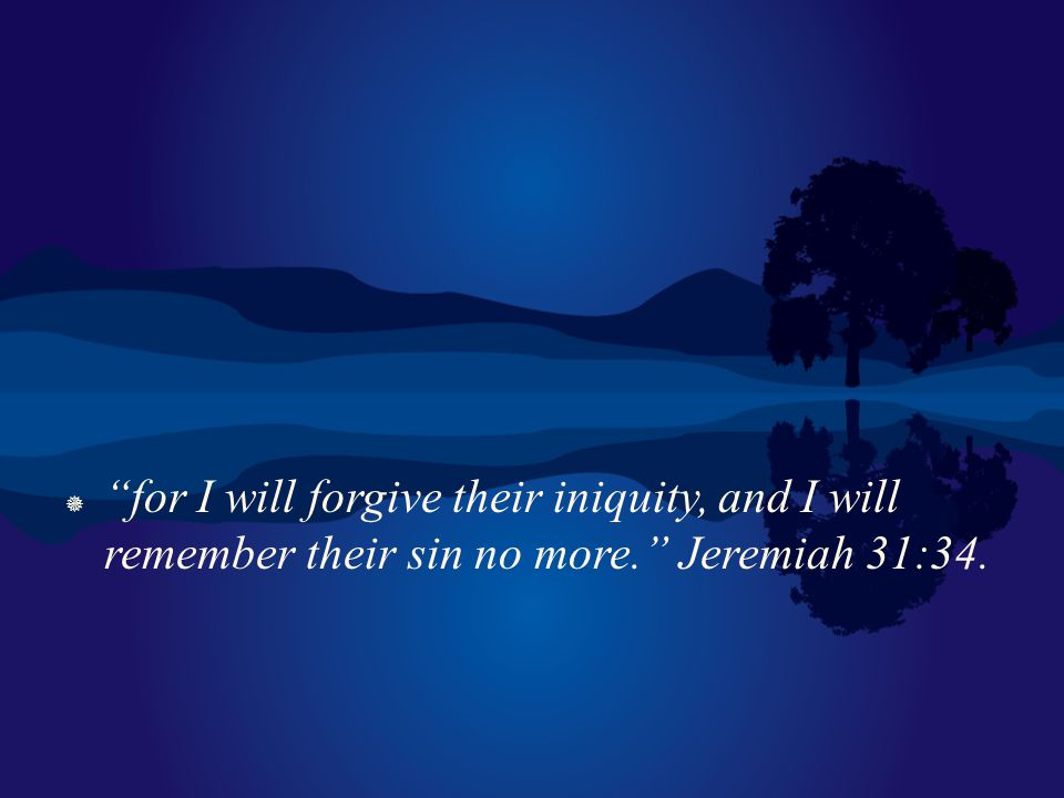 for I will forgive their iniquity, and I will remember their sin no more. Jeremiah 31:34.