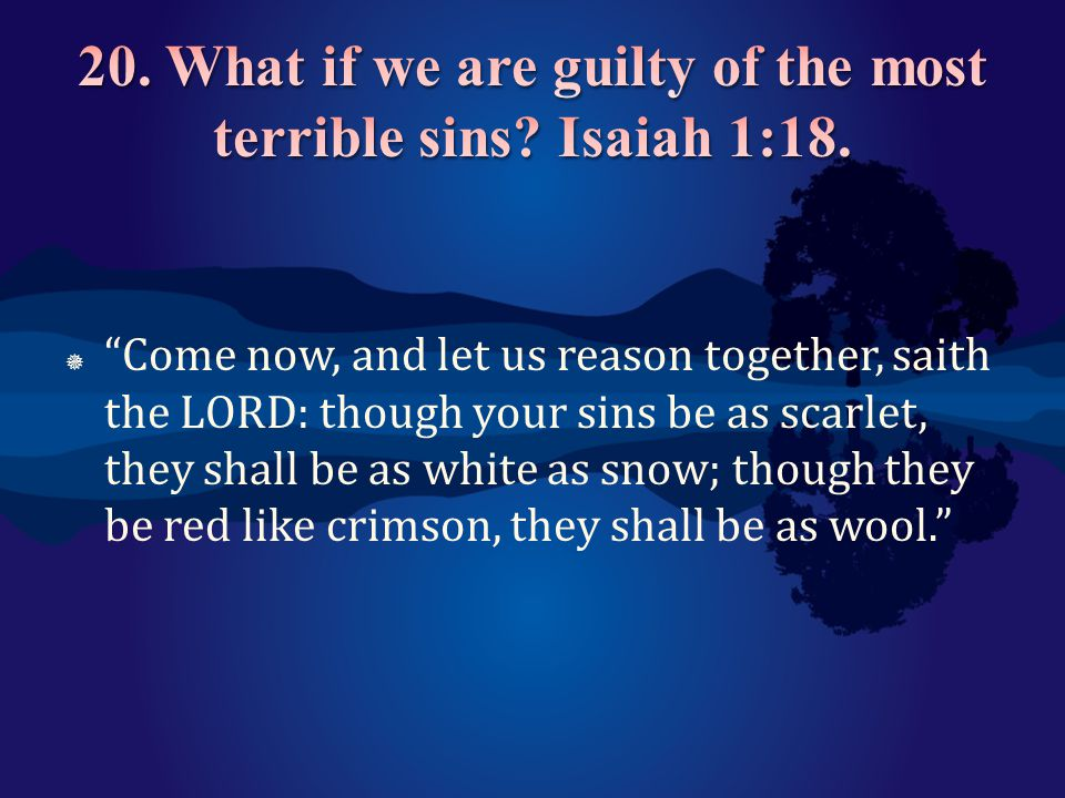 20. What if we are guilty of the most terrible sins Isaiah 1:18.