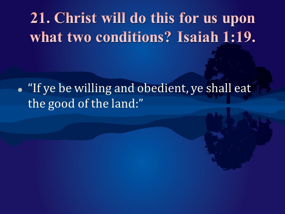 21. Christ will do this for us upon what two conditions Isaiah 1:19.