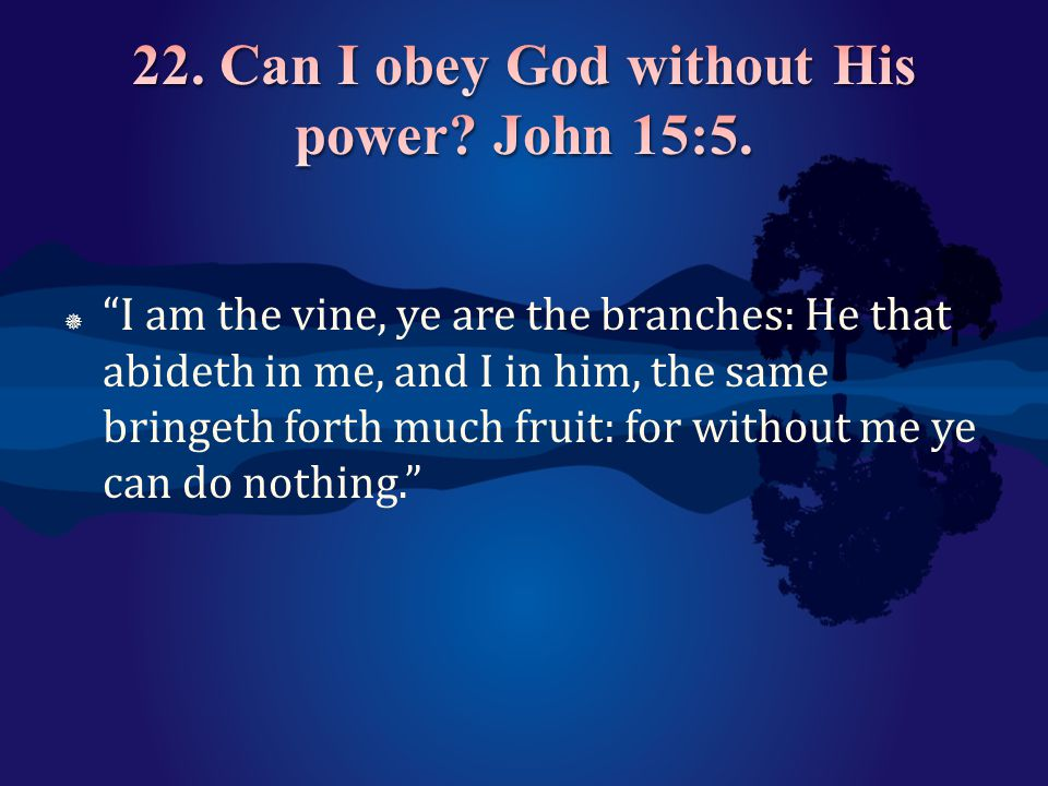 22. Can I obey God without His power John 15:5.