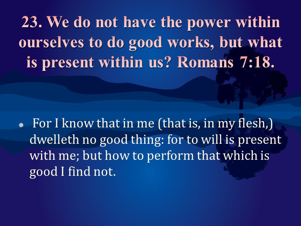 23. We do not have the power within ourselves to do good works, but what is present within us Romans 7:18.