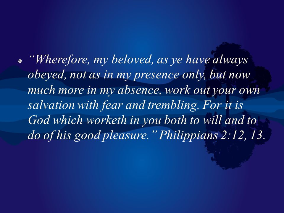 Wherefore, my beloved, as ye have always obeyed, not as in my presence only, but now much more in my absence, work out your own salvation with fear and trembling.