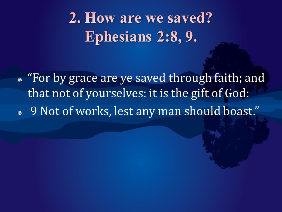 2. How are we saved Ephesians 2:8, 9.