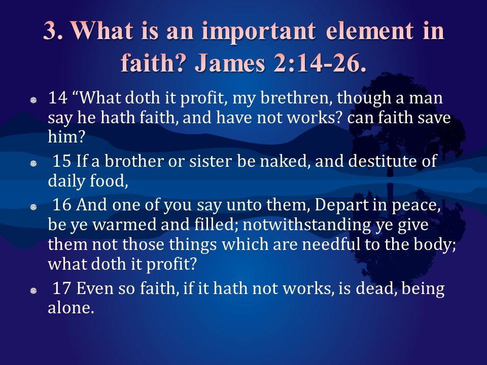 3. What is an important element in faith James 2:14-26.