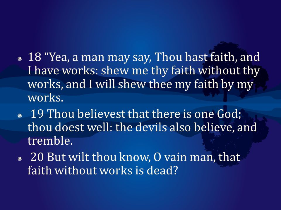 18 Yea, a man may say, Thou hast faith, and I have works: shew me thy faith without thy works, and I will shew thee my faith by my works.