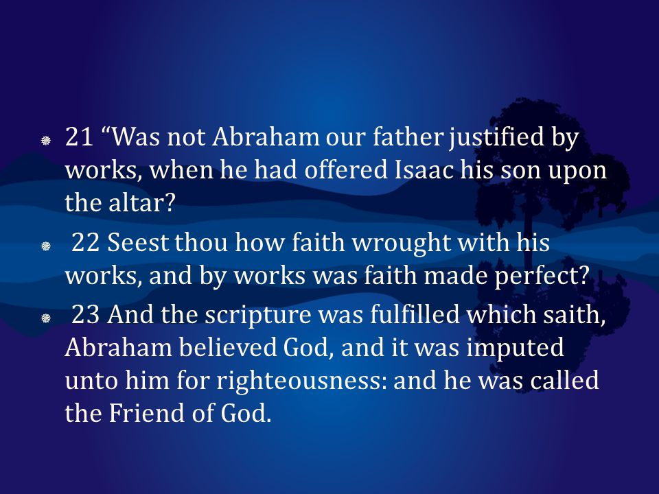 21 Was not Abraham our father justified by works, when he had offered Isaac his son upon the altar